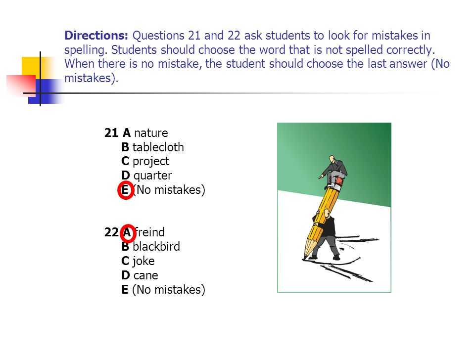 Directions: Questions 21 and 22 ask students to look for mistakes in spelling. Students should choose the word that is not spelled correctly. When the