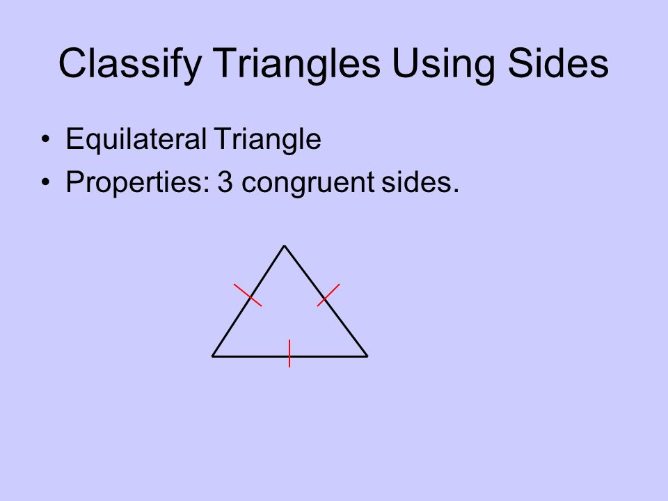 Classify Triangles Using Sides Equilateral Triangle Properties: 3 congruent sides.