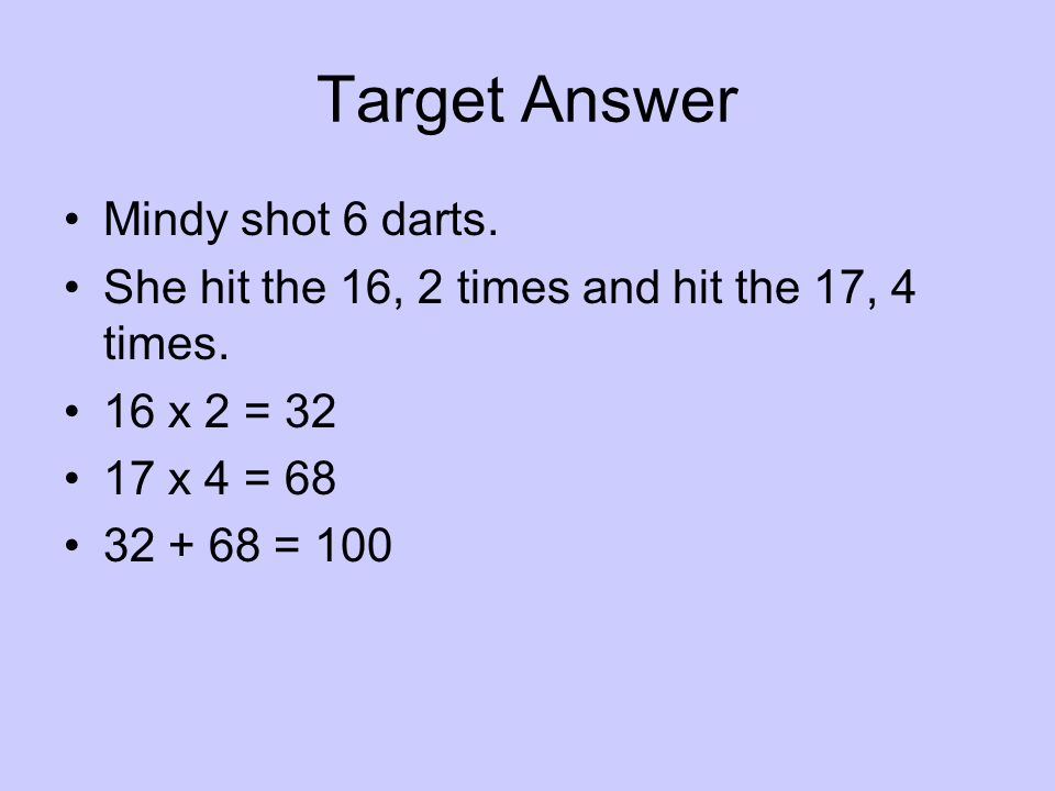 Target Answer Mindy shot 6 darts. She hit the 16, 2 times and hit the 17, 4 times. 16 x 2 = 32 17 x 4 = 68 32 + 68 = 100