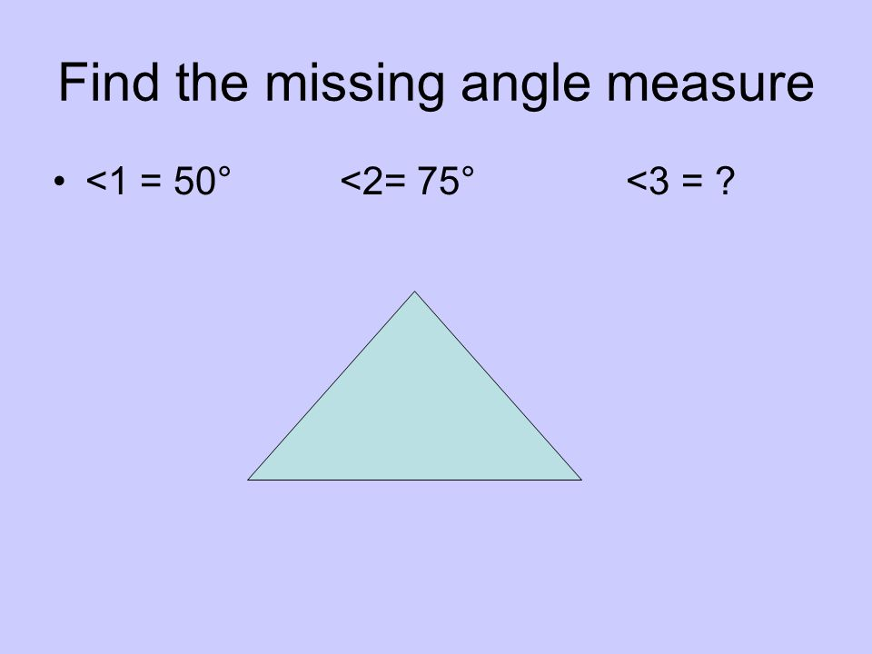 Find the missing angle measure <1 = 50° <2= 75° <3 = ? 50 + 75 = 125 180 – 125 = 55°