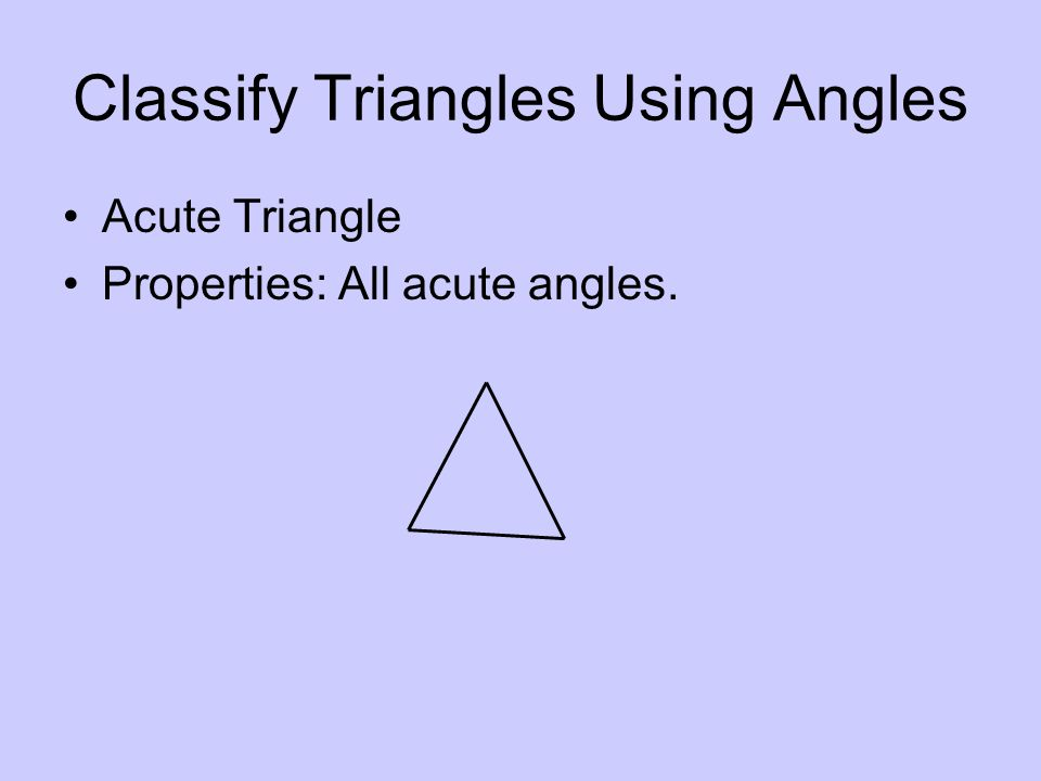 Classify Triangles Using Angles Acute Triangle Properties: All acute angles.