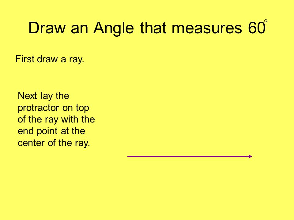 Draw an Angle that measures 60 First draw a ray. Next lay the protractor on top of the ray with the end point at the center of the ray.