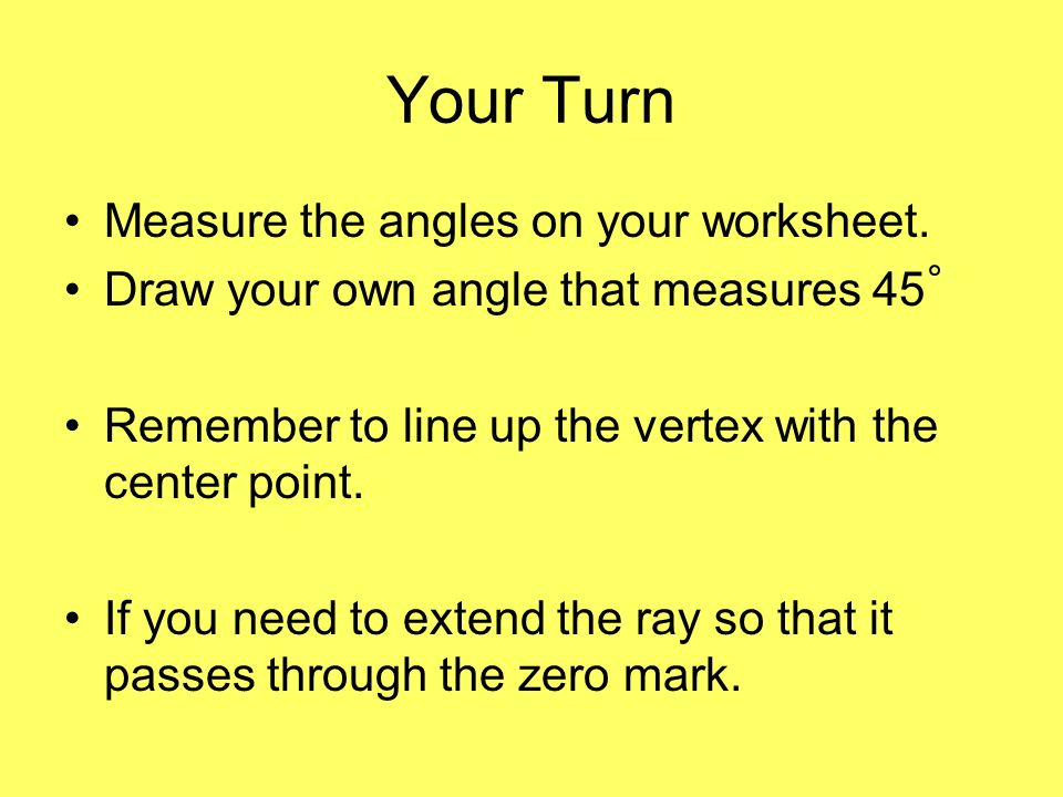 Your Turn Measure the angles on your worksheet. Draw your own angle that measures 45 Remember to line up the vertex with the center point. If you need
