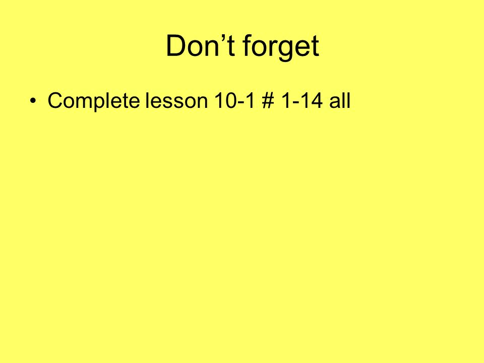 Dont forget Complete lesson 10-1 # 1-14 all