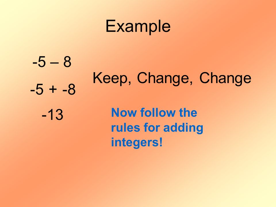 Example -5 – 8 -5 + -8 Keep, Change, Change -13 Now follow the rules for adding integers!