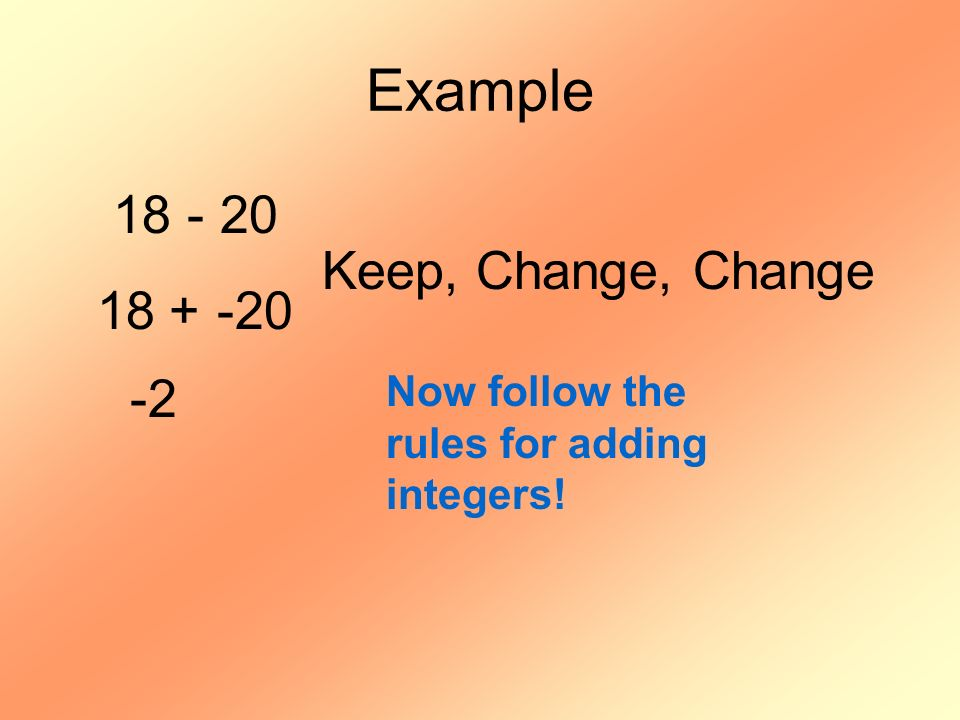 Example 18 - 20 18 + -20 Keep, Change, Change -2 Now follow the rules for adding integers!