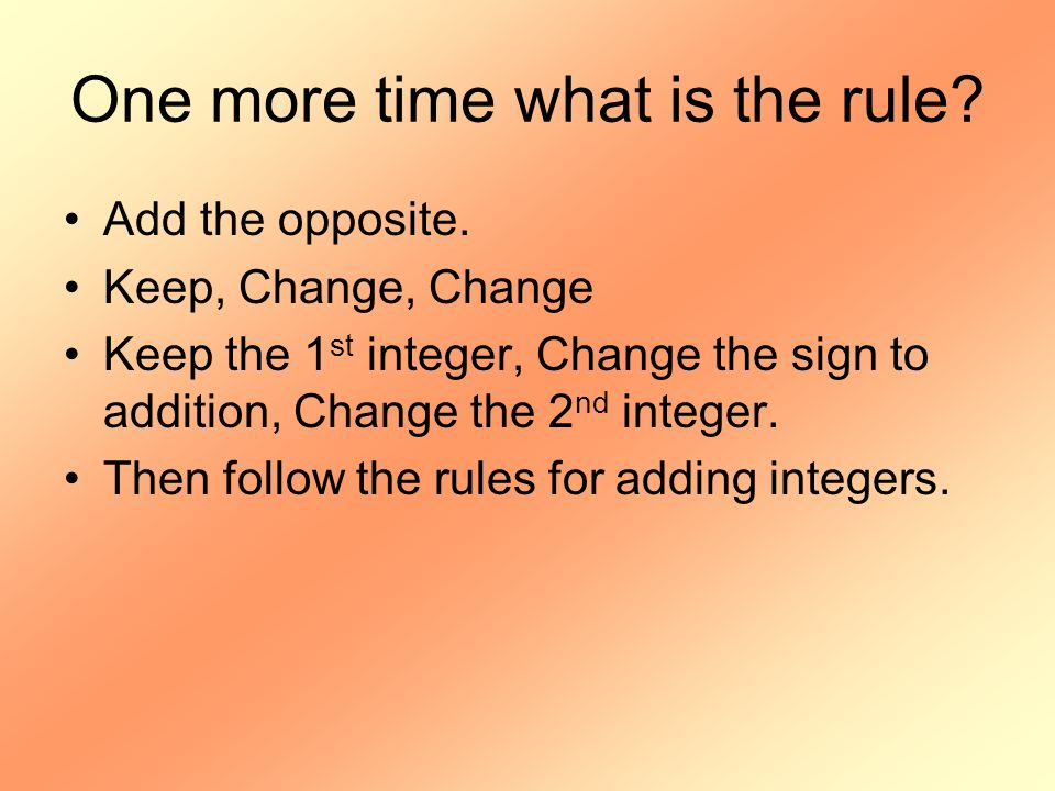 One more time what is the rule? Add the opposite. Keep, Change, Change Keep the 1 st integer, Change the sign to addition, Change the 2 nd integer. Th