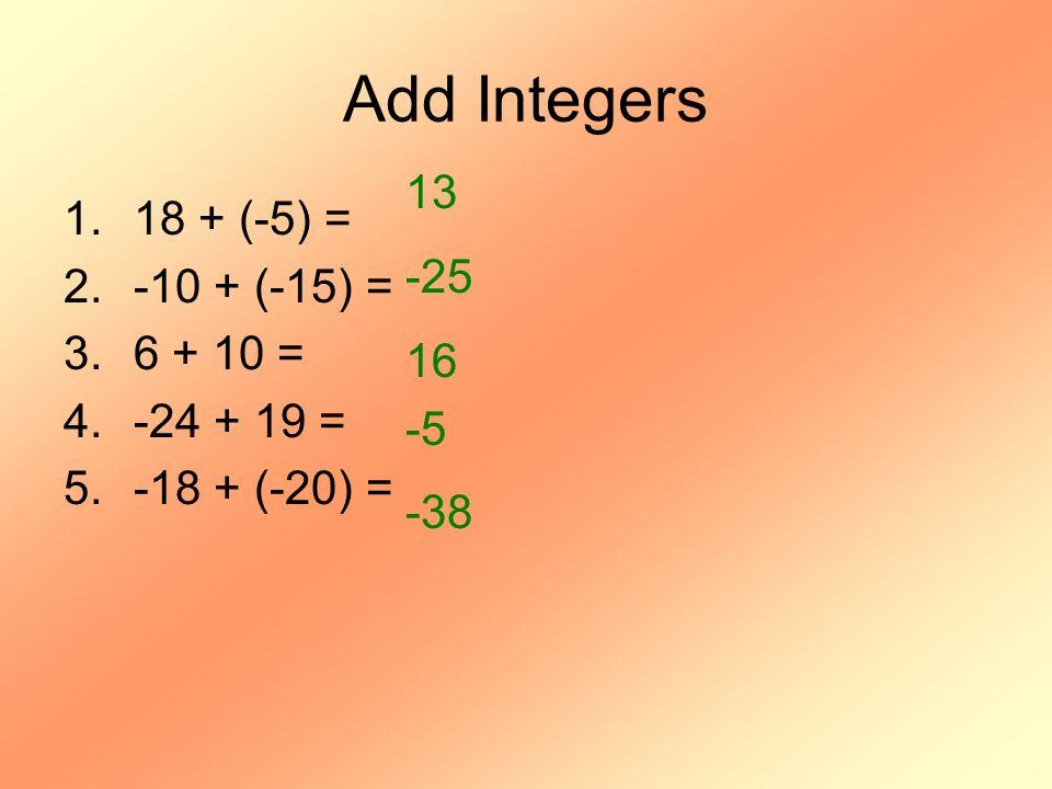 Add Integers 1.18 + (-5) = 2.-10 + (-15) = 3.6 + 10 = 4.-24 + 19 = 5.-18 + (-20) = 13 -25 16 -5 -38