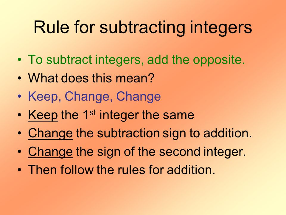 Rule for subtracting integers To subtract integers, add the opposite. What does this mean? Keep, Change, Change Keep the 1 st integer the same Change