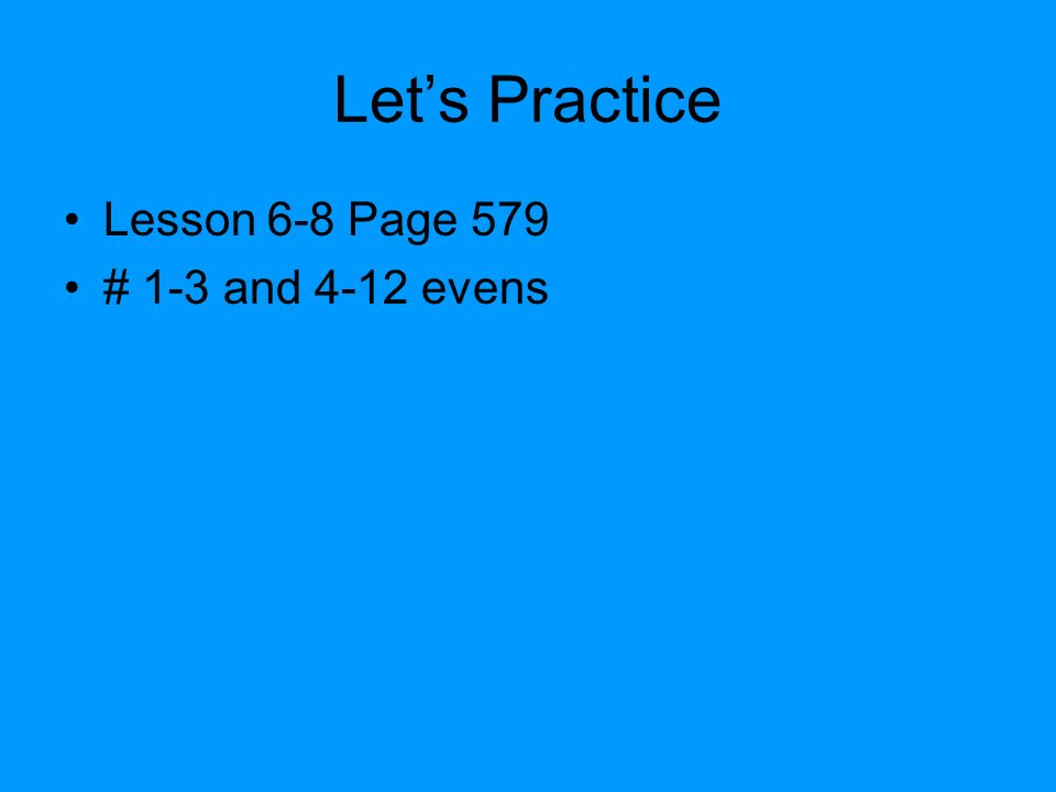 Lets Practice Lesson 6-8 Page 579 # 1-3 and 4-12 evens