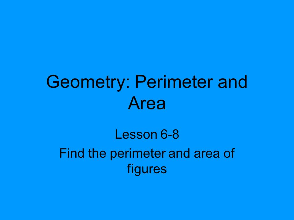 Geometry: Perimeter and Area Lesson 6-8 Find the perimeter and area of figures