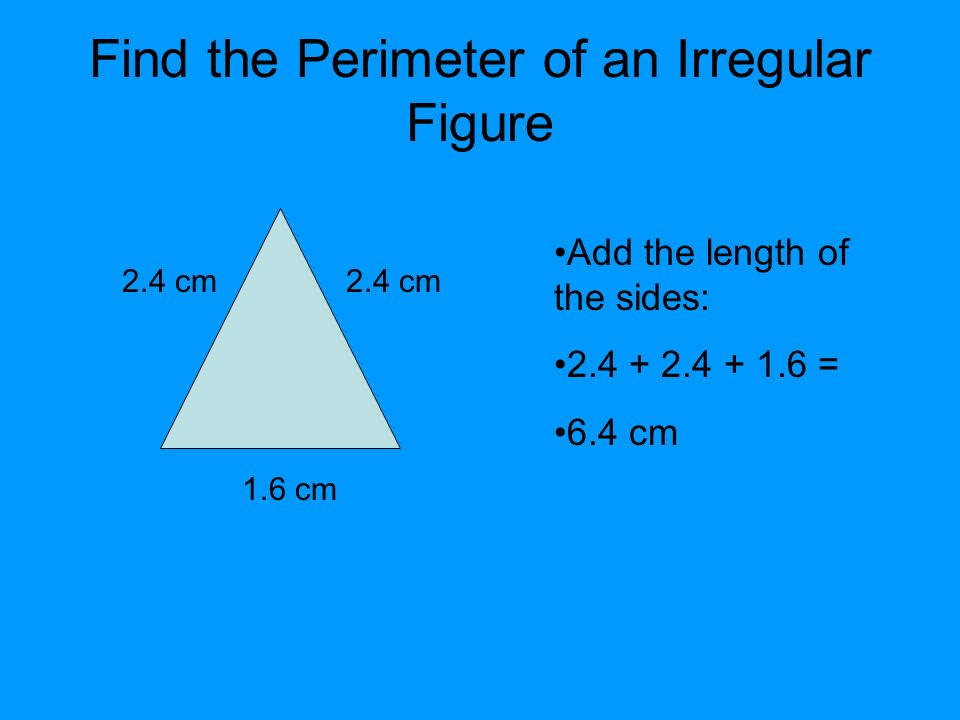 Find the Perimeter of an Irregular Figure 2.4 cm 1.6 cm 2.4 cm Add the length of the sides: = 6.4 cm