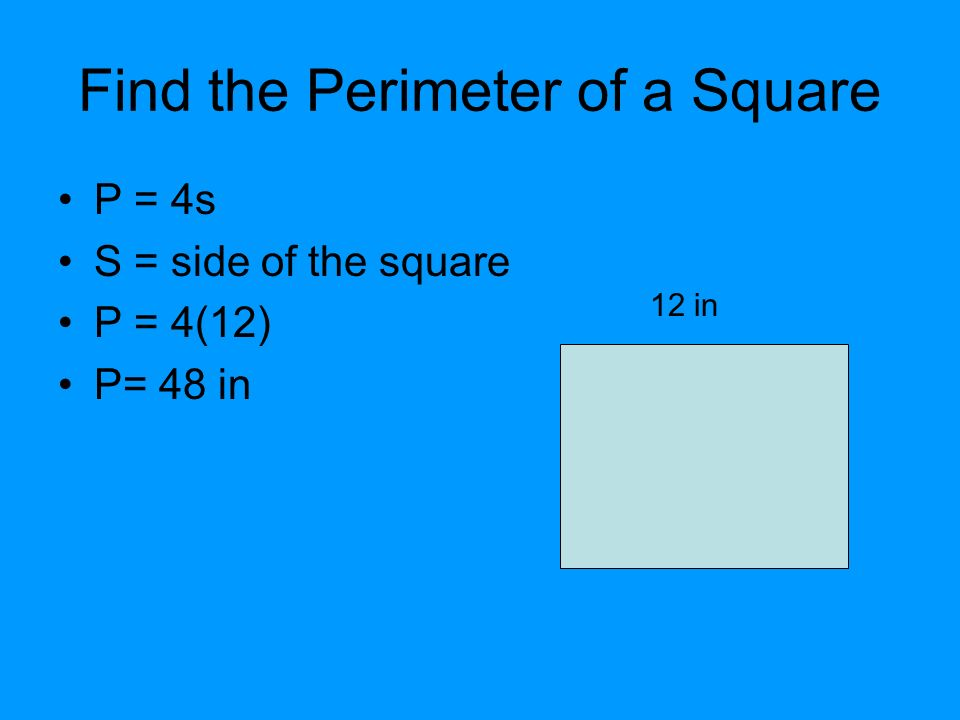 Find the Perimeter of a Square P = 4s S = side of the square P = 4(12) P= 48 in 12 in