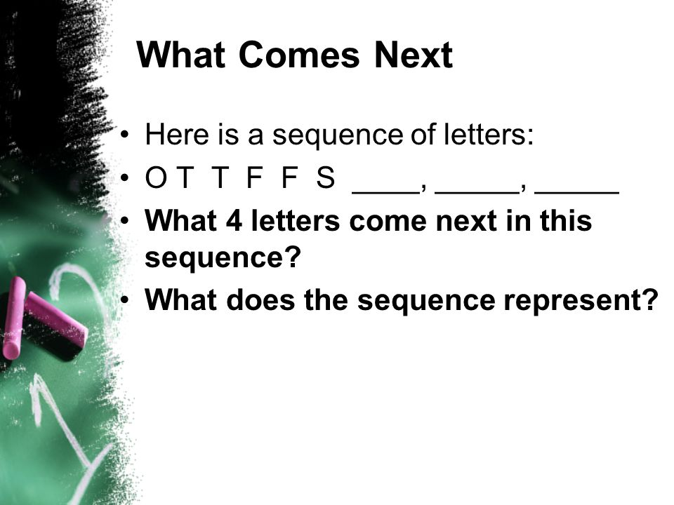 What Comes Next Here is a sequence of letters: O T T F F S ____, _____, _____ What 4 letters come next in this sequence? What does the sequence repres