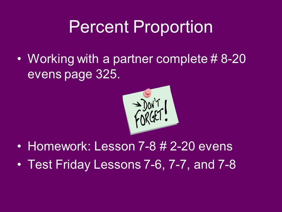 Percent Proportion Working with a partner complete # 8-20 evens page 325.