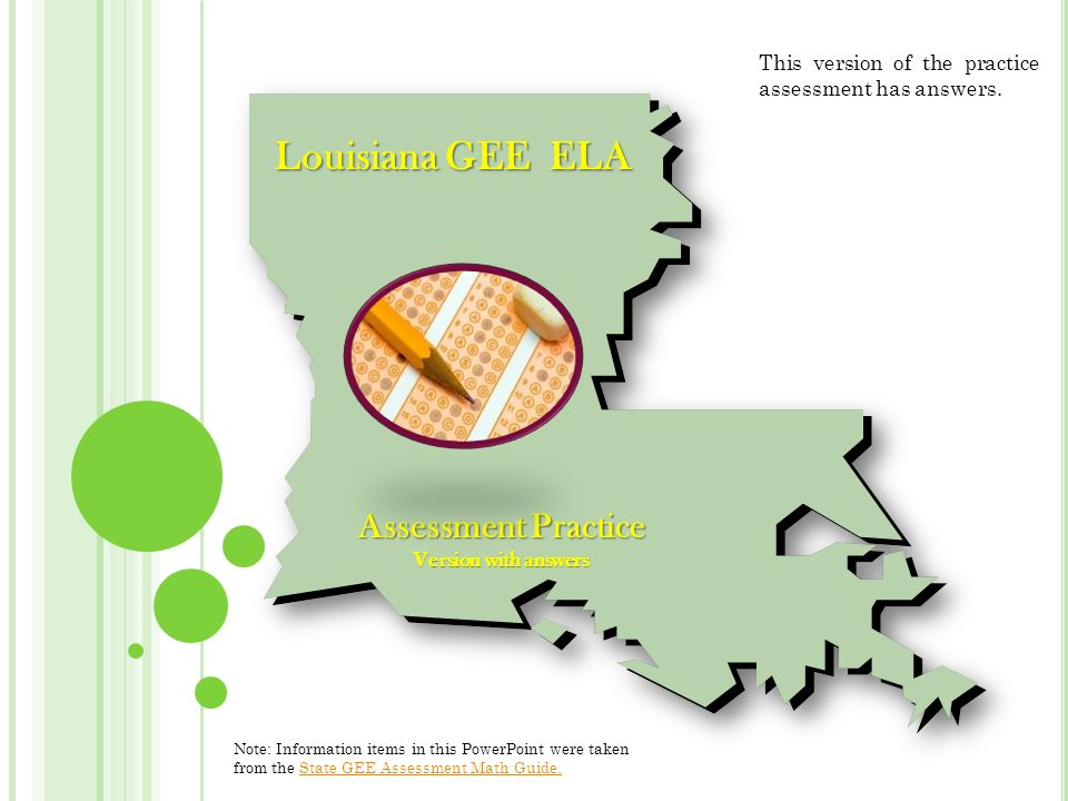 Louisiana GEE ELA Assessment Practice Version with answers Note: Information items in this PowerPoint were taken from the State GEE Assessment Math Guide.State GEE Assessment Math Guide.