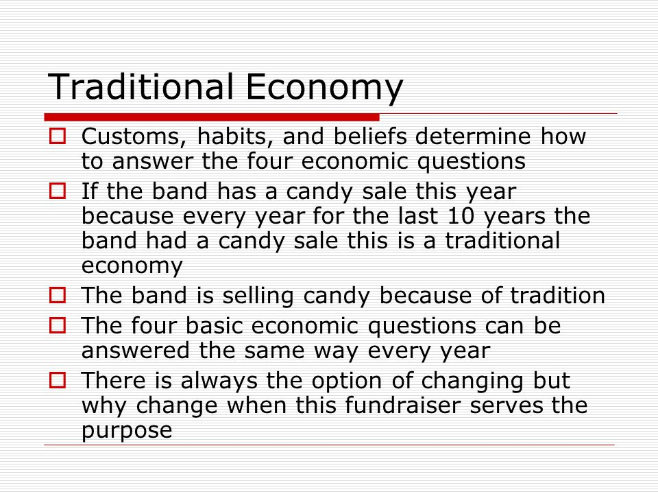 Traditional Economy Customs, habits, and beliefs determine how to answer the four economic questions If the band has a candy sale this year because ev