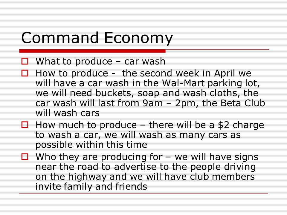 Command Economy What to produce – car wash How to produce - the second week in April we will have a car wash in the Wal-Mart parking lot, we will need