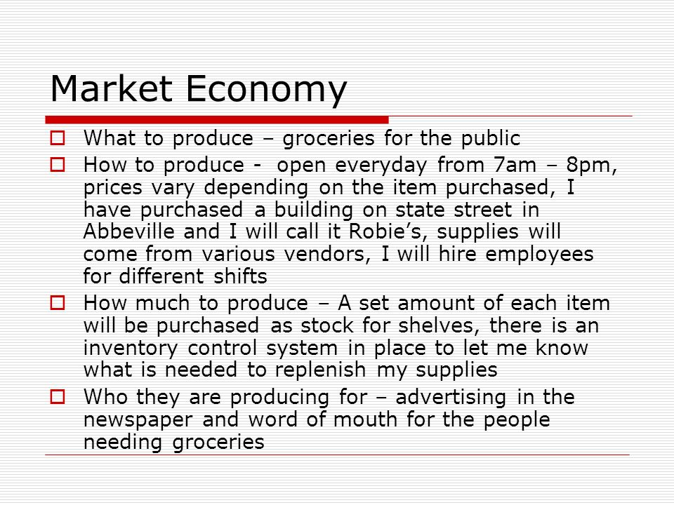 Market Economy What to produce – groceries for the public How to produce - open everyday from 7am – 8pm, prices vary depending on the item purchased,