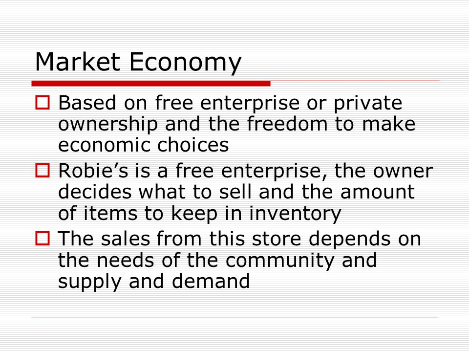 Market Economy Based on free enterprise or private ownership and the freedom to make economic choices Robies is a free enterprise, the owner decides w