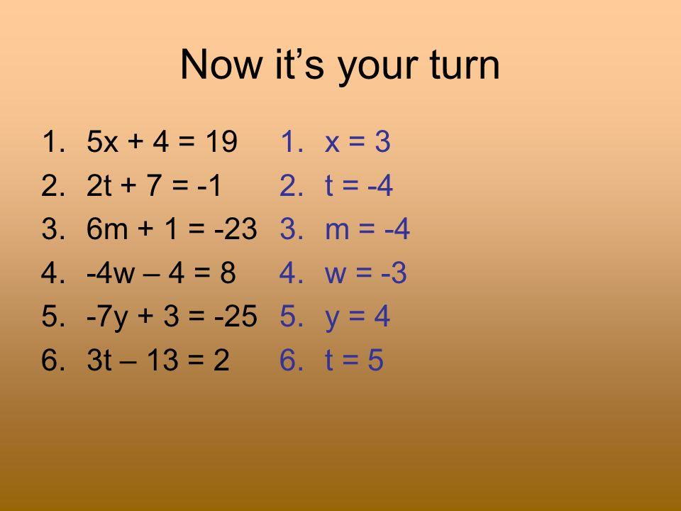 Now its your turn 1.5x + 4 = 19 2.2t + 7 = -1 3.6m + 1 = -23 4.-4w – 4 = 8 5.-7y + 3 = -25 6.3t – 13 = 2 1.x = 3 2.t = -4 3.m = -4 4.w = -3 5.y = 4 6.