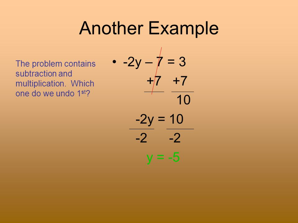 Another Example -2y – 7 = 3 +7 +7 10 -2y = 10 -2 -2 y = -5 The problem contains subtraction and multiplication. Which one do we undo 1 st ?