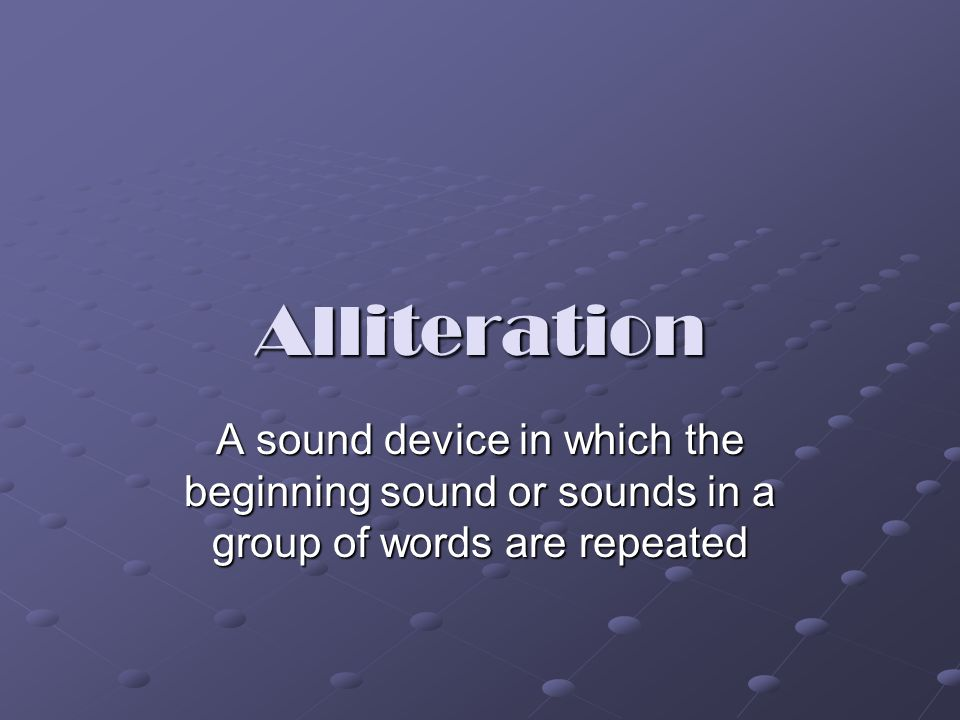 Alliteration A sound device in which the beginning sound or sounds in a group of words are repeated