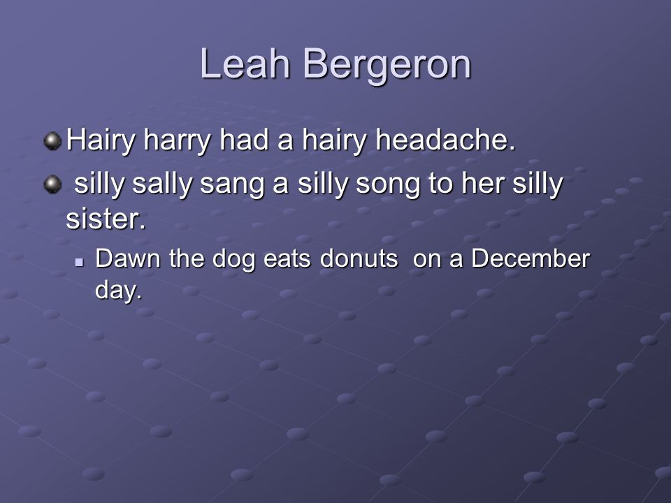 Leah Bergeron Hairy harry had a hairy headache. silly sally sang a silly song to her silly sister.