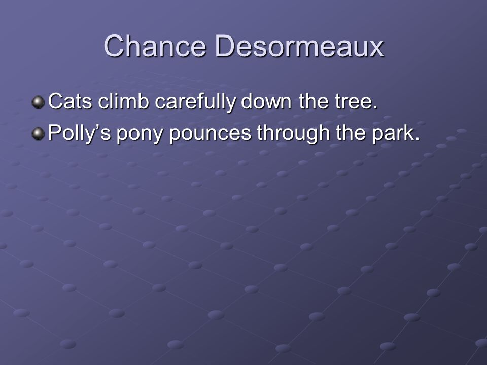 Chance Desormeaux Cats climb carefully down the tree. Pollys pony pounces through the park.