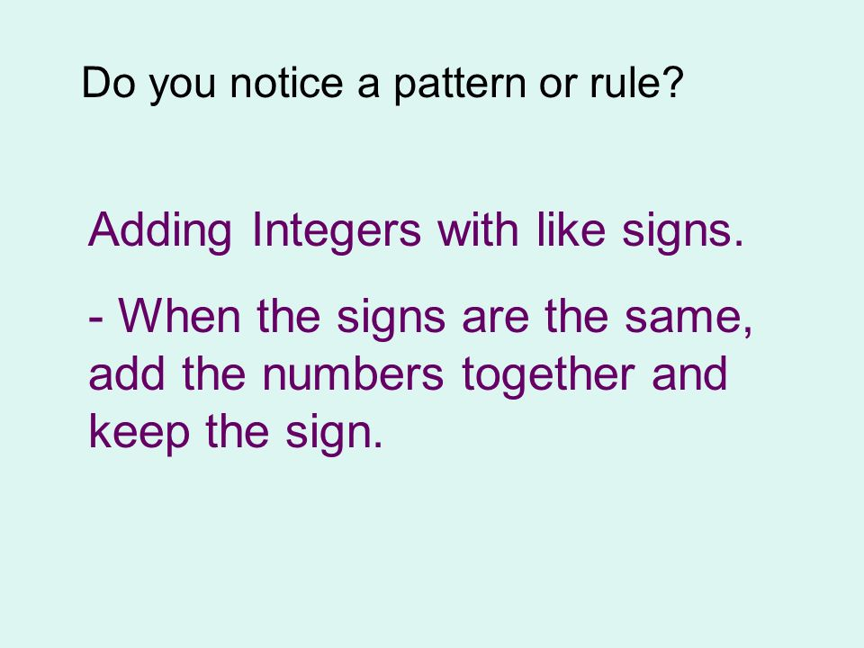 Do you notice a pattern or rule? Adding Integers with like signs. - When the signs are the same, add the numbers together and keep the sign.