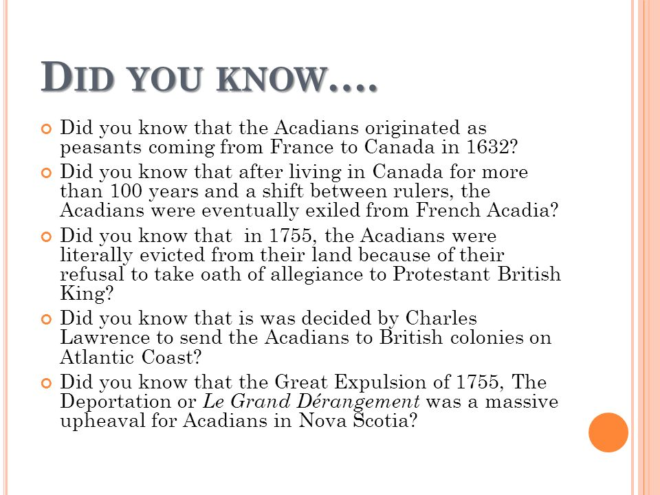 D ID YOU KNOW …. Did you know that the Acadians originated as peasants coming from France to Canada in 1632? Did you know that after living in Canada