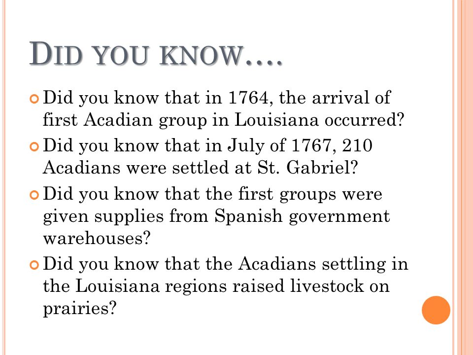 D ID YOU KNOW …. Did you know that in 1764, the arrival of first Acadian group in Louisiana occurred? Did you know that in July of 1767, 210 Acadians