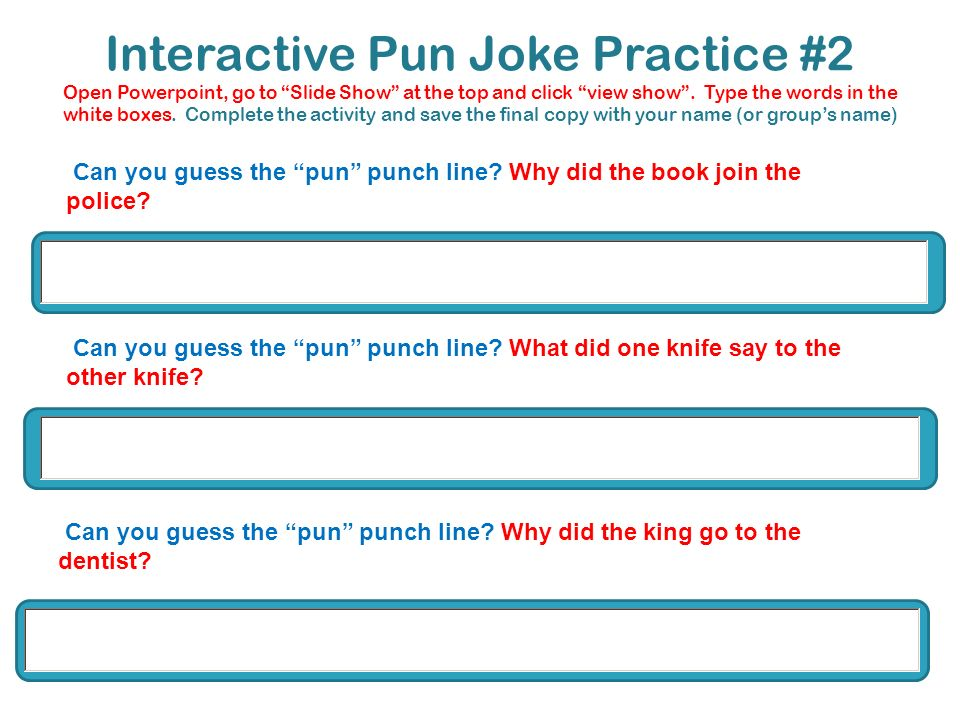 Interactive Pun Joke Practice #2 Open Powerpoint, go to Slide Show at the top and click view show. Type the words in the white boxes. Complete the act