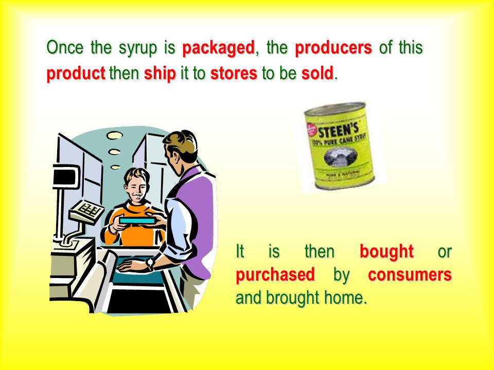 Once the syrup is packaged, the producers of this product then ship it to stores to be sold. It is then bought or purchased by consumers and brought h