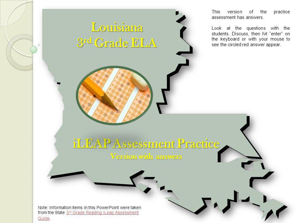 Louisiana 3 rd Grade ELA iLEAP Assessment Practice Version with answers Note: Information items in this PowerPoint were taken from the State 3 rd Grade Reading iLeap Assessment Guide.3 rd Grade Reading iLeap Assessment Guide This version of the practice assessment has answers.