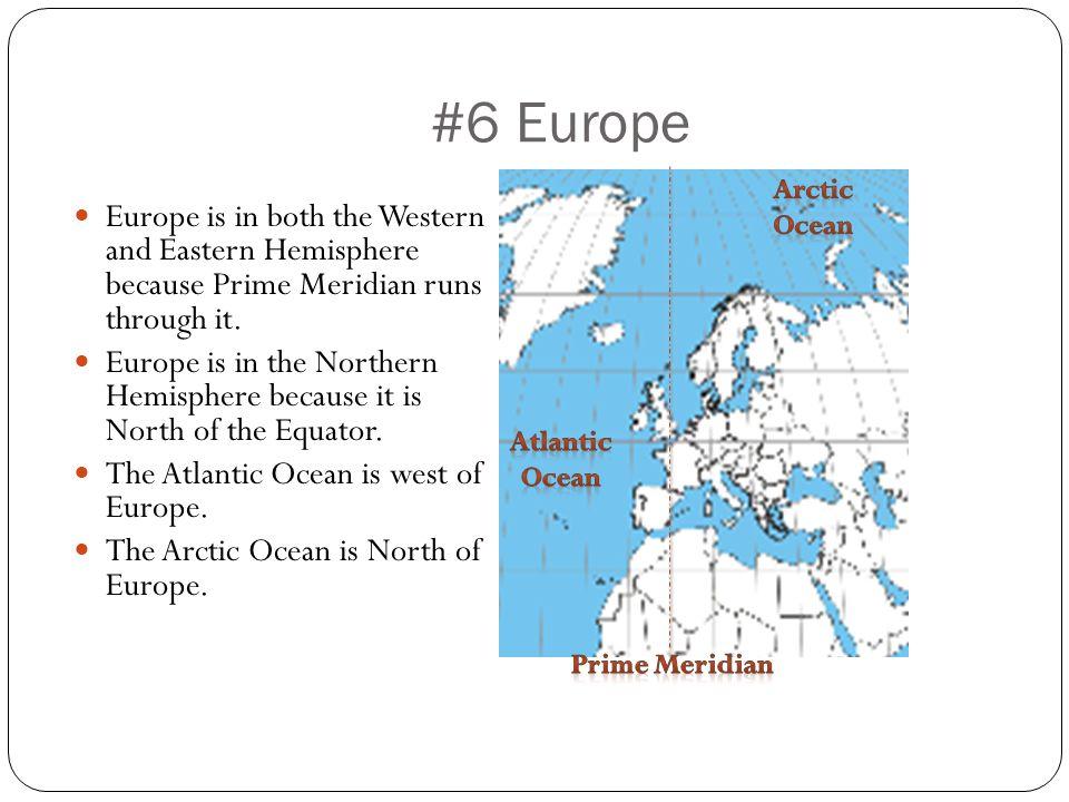 #6 Europe Europe is in both the Western and Eastern Hemisphere because Prime Meridian runs through it. Europe is in the Northern Hemisphere because it