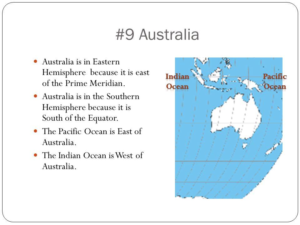 #9 Australia Australia is in Eastern Hemisphere because it is east of the Prime Meridian. Australia is in the Southern Hemisphere because it is South