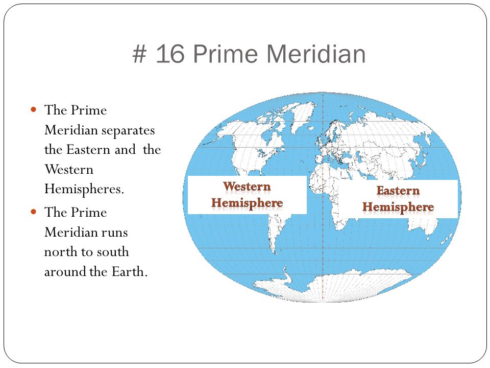 # 16 Prime Meridian The Prime Meridian separates the Eastern and the Western Hemispheres. The Prime Meridian runs north to south around the Earth.