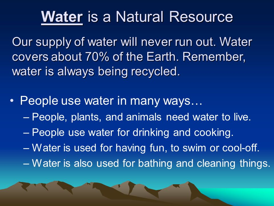 Water is a Natural Resource People use water in many ways… –People, plants, and animals need water to live. –People use water for drinking and cooking