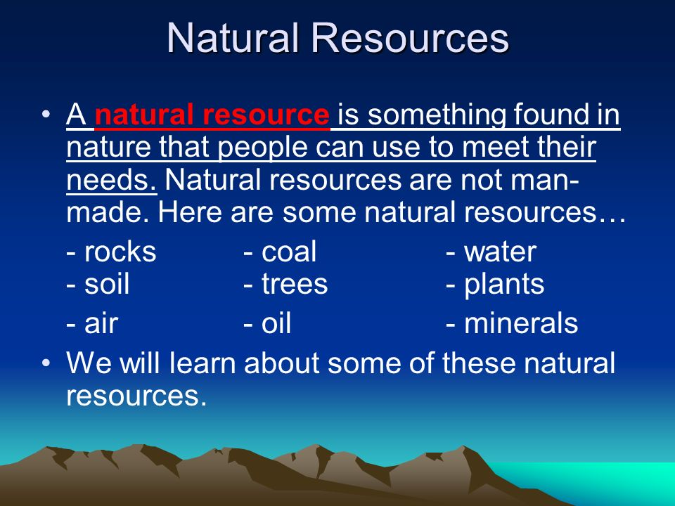 Natural Resources A natural resource is something found in nature that people can use to meet their needs. Natural resources are not man- made. Here a
