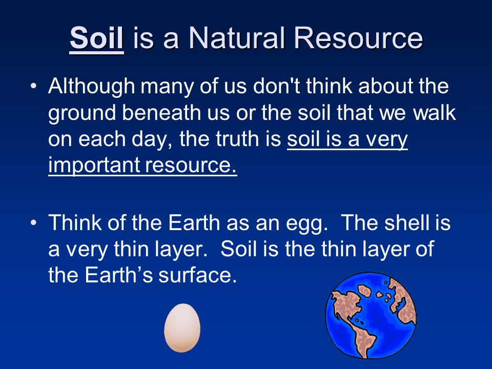 Soil is a Natural Resource Although many of us don't think about the ground beneath us or the soil that we walk on each day, the truth is soil is a ve