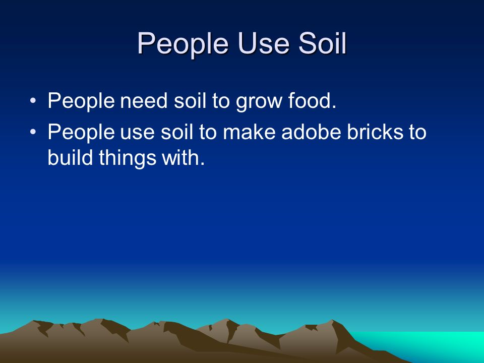 People Use Soil People need soil to grow food. People use soil to make adobe bricks to build things with.