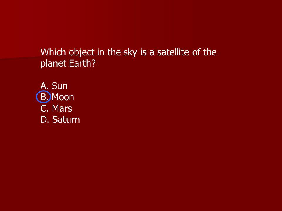 Which object in the sky is a satellite of the planet Earth A. Sun B. Moon C. Mars D. Saturn