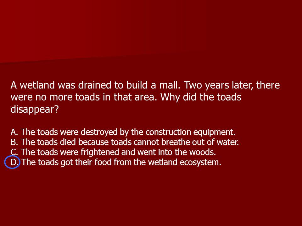 A wetland was drained to build a mall. Two years later, there were no more toads in that area.