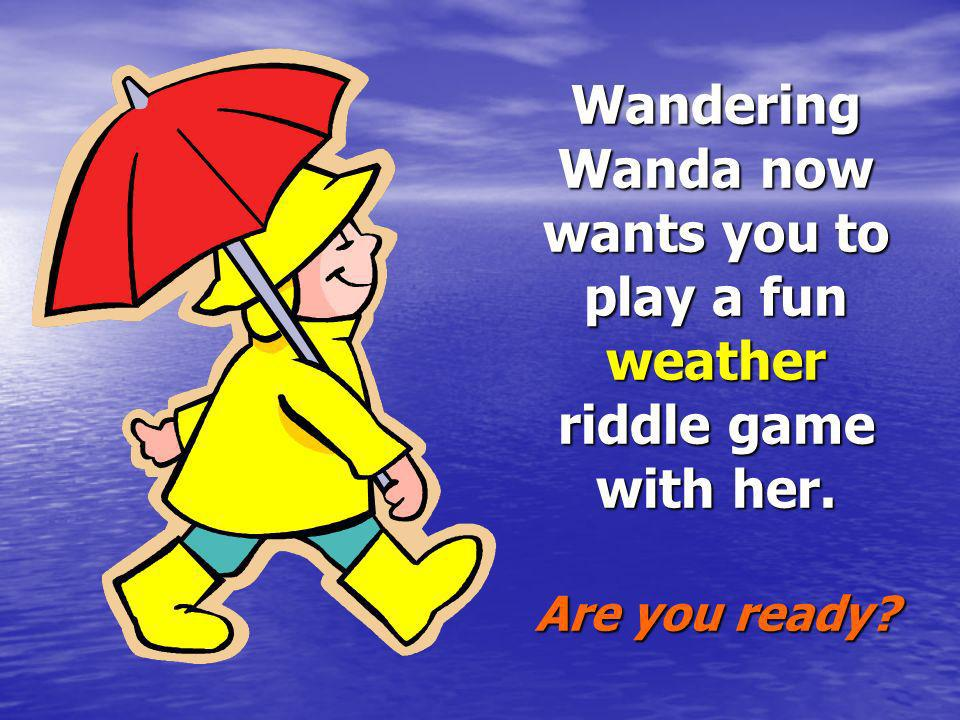 Wandering Wanda now wants you to play a fun weather riddle game with her. Are you ready?