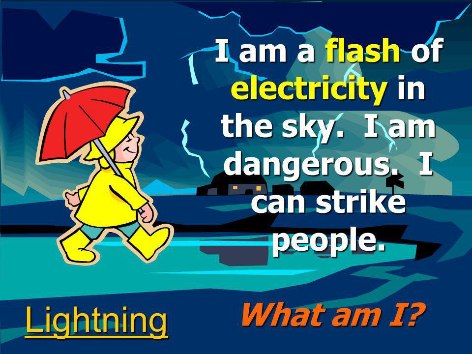 Lightning I am a flash of electricity in the sky. I am dangerous. I can strike people. What am I?