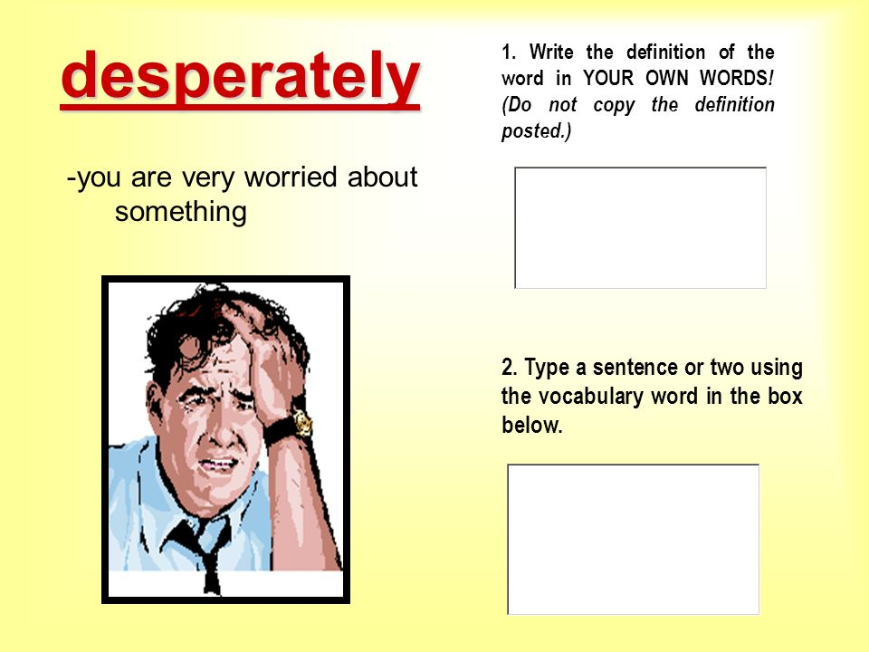 1. Write the definition of the word in YOUR OWN WORDS ! (Do not copy the definition posted.) 2. Type a sentence or two using the vocabulary word in th