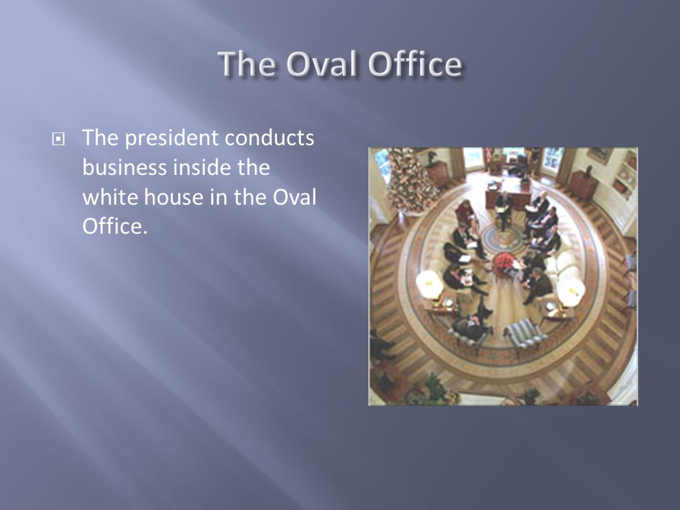 The president conducts business inside the white house in the Oval Office.