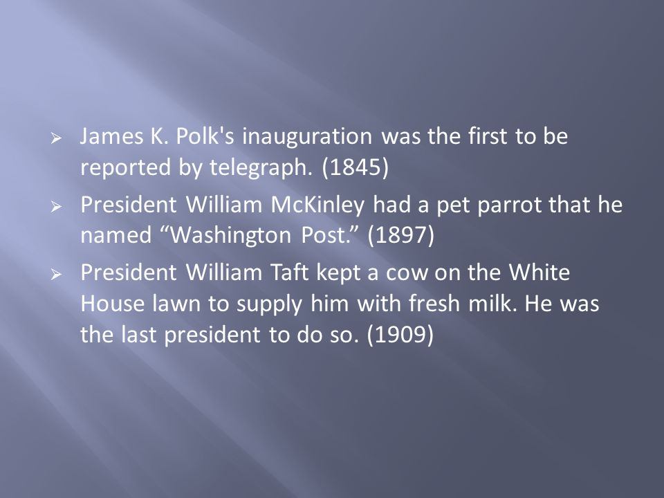 James K. Polk's inauguration was the first to be reported by telegraph. (1845) President William McKinley had a pet parrot that he named Washington Po