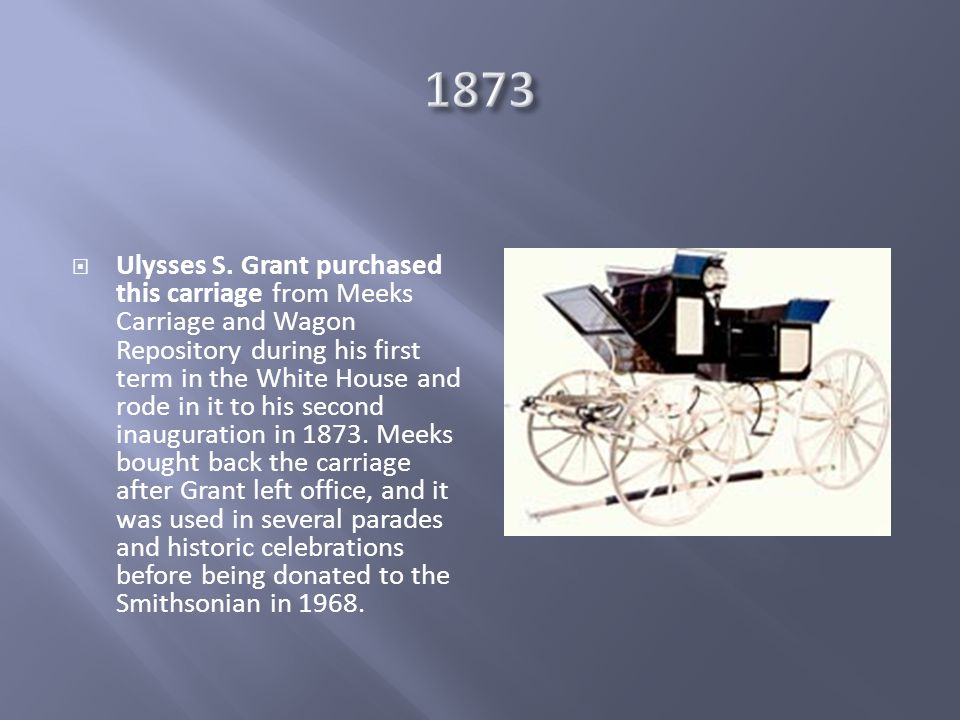Ulysses S. Grant purchased this carriage from Meeks Carriage and Wagon Repository during his first term in the White House and rode in it to his secon